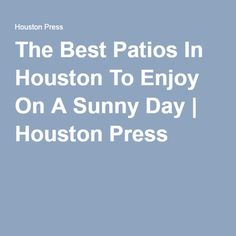 The Best Patios In Houston To Enjoy On A Sunny Day | Houston Press.  Restaurant ...