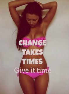 CHANGE TAKES TIMES Give it time