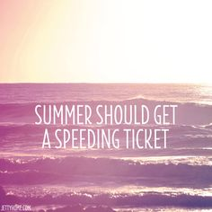 Summer SHOULD get a speeding ticket - goes by way too fast!