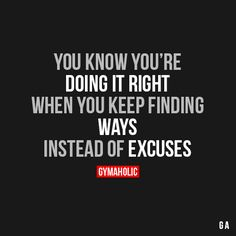 gymaaholic:  You Know You're Doing It Right When you keep finding ways instead of excuses. http://www.gymaholic.co