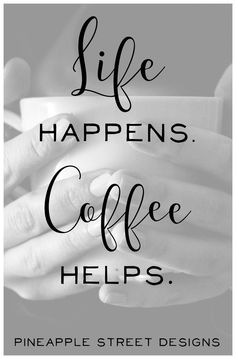 Life Happens...Coffee Helps! Coffee quotes