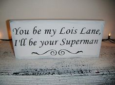 You be my Lois lane, I'll be your superman