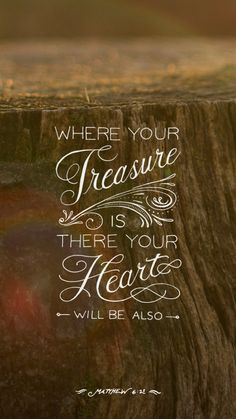 Matthew 6:21. Where your treasure is, there your heart will be also. What do you treasure most? Where is your heart? Great verse to make you think about two different elements of life.
