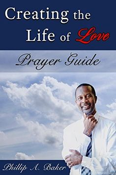Creating the Life of Love: Prayer Guide by Phillip A. Baker et al., http://www.amazon.com/dp/B01MRWIXWQ/ref=cm_sw_r_pi_dp_-jcvybWF4RNVM