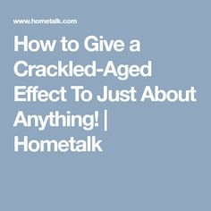How to Give a Crackled-Aged Effect To Just About Anything! | Hometalk
