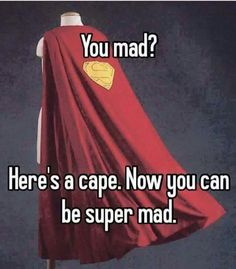 Imma start carrying this cape around and giving it to the many I manage to piss off
