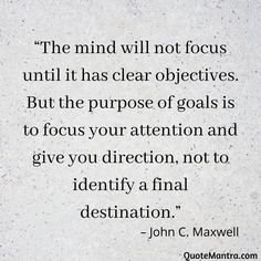 """The mind will not focus until it has clear objectives. But the purpose of goals is to focus your attention and give you direction, not to identify a final destination."" – John C. Maxwell"