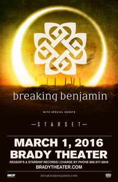 BREAKING BENJAMIN  Tue - Mar 1 Brady Theater 105 W. Brady St. Tulsa, OK   with Special Guest: STARSET  Tickets On Sale FRI 12/4 at 10am Reasor's and Starship Records in Tulsa Buy For Less Locations in OKC Charge by phone @ 866.977.6849 online @ protix.com Doors open at 7pm All Ages Welcome