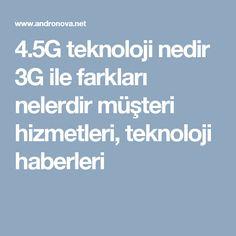 4.5G teknoloji nedir 3G ile farkları nelerdir müşteri hizmetleri, teknoloji haberleri