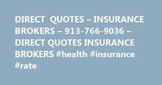 DIRECT QUOTES – INSURANCE BROKERS – 913-766-9036 – DIRECT QUOTES INSURANCE BROKERS #health #insurance #rate http://insurance.remmont.com/direct-quotes-insurance-brokers-913-766-9036-direct-quotes-insurance-brokers-health-insurance-rate/  #insurance qoutes # DIRECT QUOTES WELCOME We are an independent insurance brokerage firm. We work for you with relentless commitment in assisting you with customizing insurance coverage to fill the needs and desires for your family, your small business and…