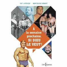 À la semaine prochaine, si Dieu le veut !: L'histoire inédite de la lutte professionnelle au Québec: Bertrand Hébert, Patric Laprade: 978276...