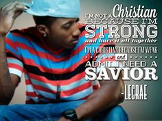 """""""I[m not a Christian because I'm Strong and have it all together, I am a Christian Because I'm weak and NEED a SAVIOR.""""~LECRAE So true!!!!:D"""