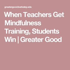When Teachers Get Mindfulness Training, Students Win |       Greater Good