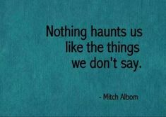 """Nothing haunts us like the things we don't say."" --25 Quotes That Will Inspire You To Be A Fearless Writer. Or the things we don't do"