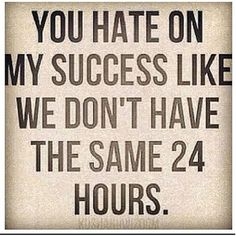 You hate on my success like we don't have the same 24 hours.....Everyone of us has the same time in a day, it's up to us to make good of our time, and make life worth living.