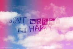 Don't Worry Be Happy quote sky clouds happy writing colors worry carefree