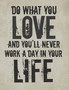 Do what you love and you'll never work a day in your life!