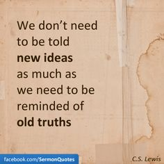 We don't need to be told new ideas as much as we need to be reminded of old truths.