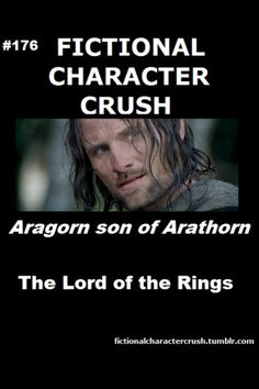 Fictional character crush: Aragorn. (But honestly, more so in the book than the movies. =] )