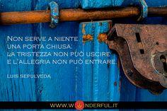 Non serve a niente una porta chiusa: la tristezza non può uscire e l'allegria non può entrare. #Sepulveda #crescitapersonale