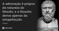A admiração é própria da natureza do filósofo; e a filosofia deriva apenas da estupefacção. — Platão