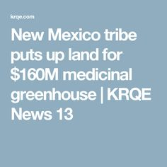 New Mexico tribe puts up land for $160M medicinal greenhouse | KRQE News 13