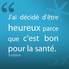 """""""J'ai décidé d'être heureux parce que c'est bon pour la santé."""" Voltaire"""