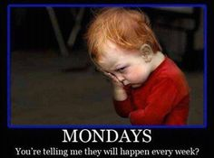 I feel that EVERY Monday!! UGH!
