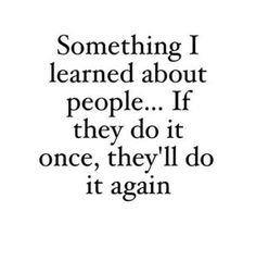 SOMETHING I LEARNED ABOUT PEOPLE..... IF THEY DO IT ONCE THEY'LL DO IT AGAIN.-it'd be nice if it were true about people giving away money.