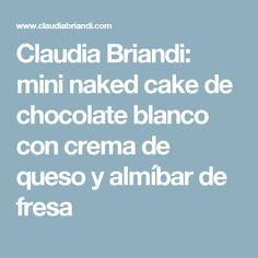 Claudia Briandi: mini naked cake de chocolate blanco con crema de queso y almíbar de fresa
