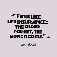 """Fun is like #lieinsurance : the older you get.the more it costs""...Kin Hubbard"