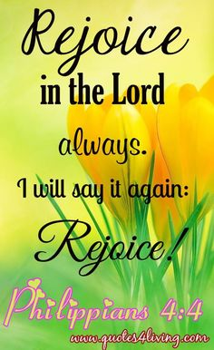 Philippians 4:4 God is the joy and the strenght of your life,
