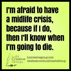I'm afraid to have a midlife crisis, because if I do, then I'll know when I'm going to die. Midlife Crisis, I'm Afraid, Funny Things, Funny Quotes, Jokes, Lol, Humor, Group, Funny Phrases