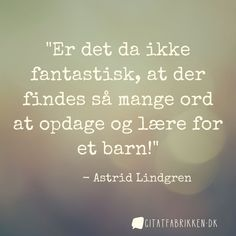 """""""Er det da ikke fantastisk, at der findes så mange ord at opdage og lære for et barn!"""" - Astrid Lindgren"""