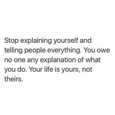 Stop explaining yourself and telling people everything. You owe no one any explanation of what you do. Your life is yours, not theirs.