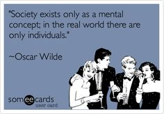'Society exists only as a mental concept; in the real world there are only individuals.' ~Oscar Wilde.