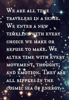 We are ALL Time Travelers ... make sure the ripples you send out into the universe are positive as it WILL come back at you ten fold!