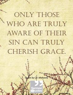 Only those who are truly aware of their sin can truly cherish grace.