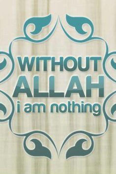 Without Allah I am nothing
