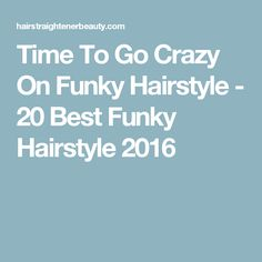 Time To Go Crazy On Funky Hairstyle - 20 Best Funky Hairstyle 2016