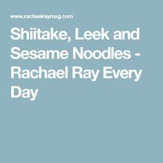 Shiitake, Leek and Sesame Noodles - Rachael Ray Every Day