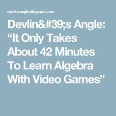 "Devlin's Angle: ""It Only Takes About 42 Minutes To Learn Algebra With Video Games"""