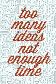 Too many ideas not enough time.