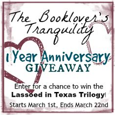Enter in The Booklover's Tranquility 1 Year Anniversary Giveaway. Starts March 1st, 2015. The winner will receive the kindle edition of the Lassoed in Texas Trilogy by Mary Connealy.