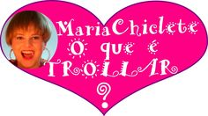 MARIA CHICLETE - O QUE É TROLLAR?