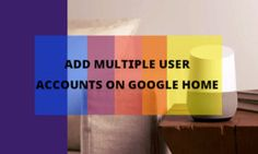 How to Add Multiple User Accounts on Google Home