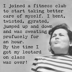 Humorous truisms from Annie. Annie believes that a cheap shot of laughter can smooth out the wrinkled, bumpy road we call life! 'I joined a fitness club to start taking better care of myself. I bent,