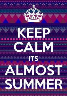 Keep clam it's almost summer!