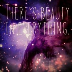 There is beauty in everything. Not everyone chooses to see it.