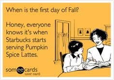 When is the first day of Fall? Honey, everyone knows it's when Starbucks starts serving Pumpkin Spice Lattes.